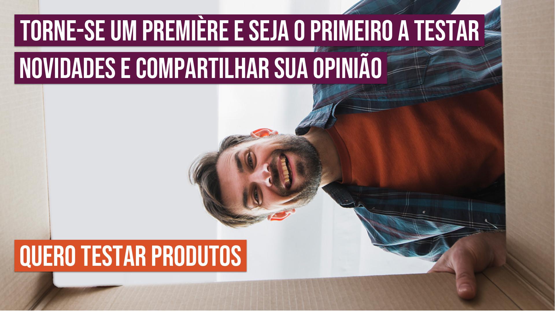 Torne-se um Première e seja o primeiro a testar novidades e compartilhar sua opinião! Quero testar produtos!